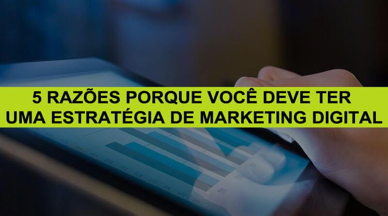 5 Razões Porque Você Deve Ter Uma Estratégia De Marketing Digital