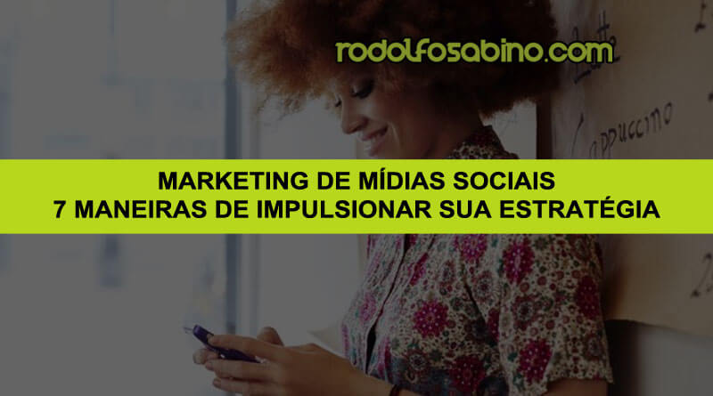 Marketing De Mídias Sociais - 7 Maneiras De Impulsionar Sua Estratégia